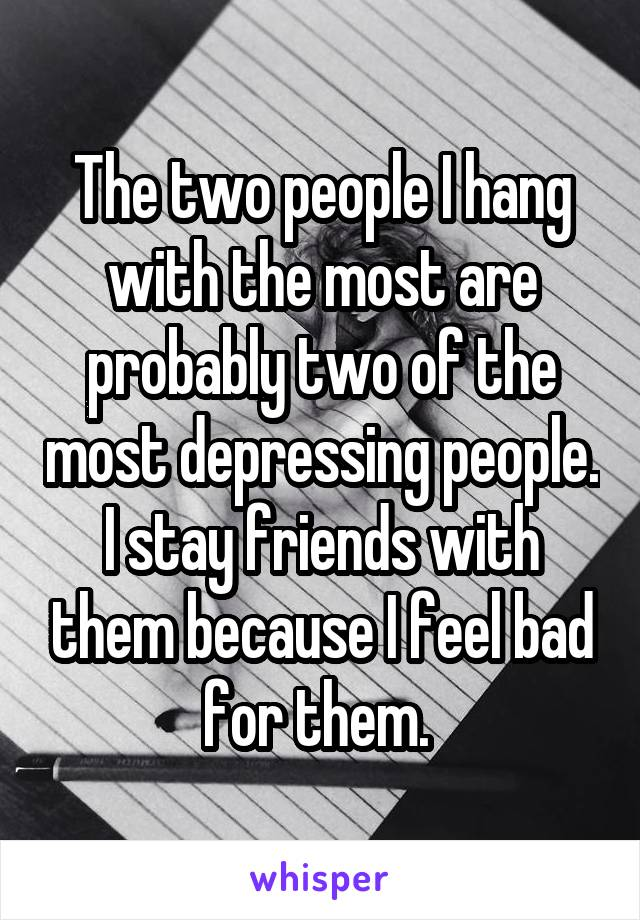 The two people I hang with the most are probably two of the most depressing people. I stay friends with them because I feel bad for them.