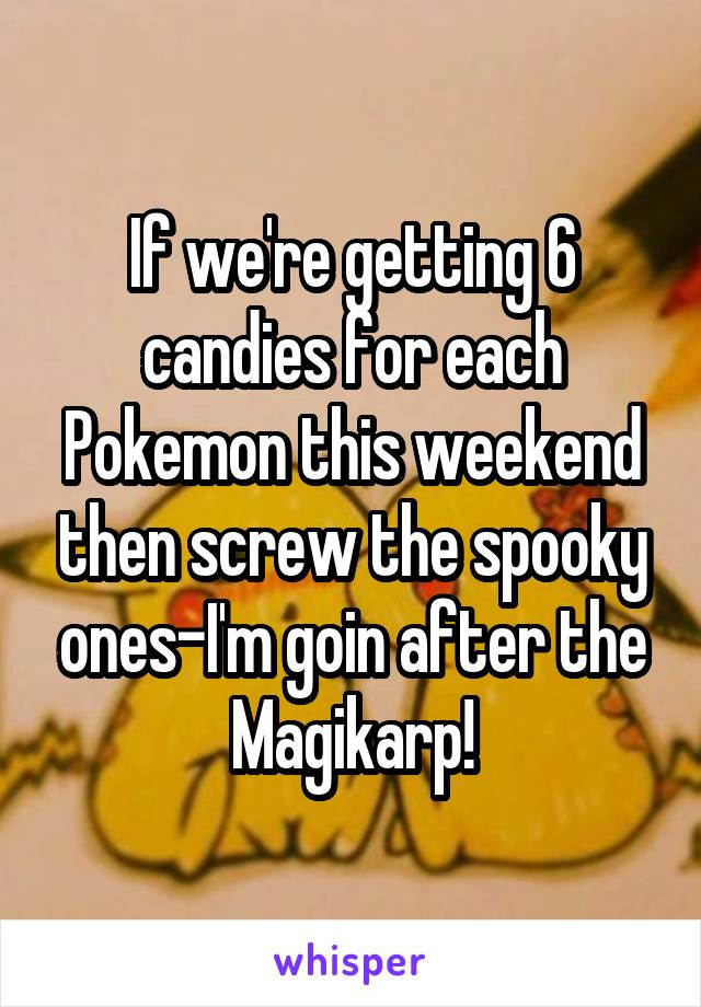 If we're getting 6 candies for each Pokemon this weekend then screw the spooky ones-I'm goin after the Magikarp!