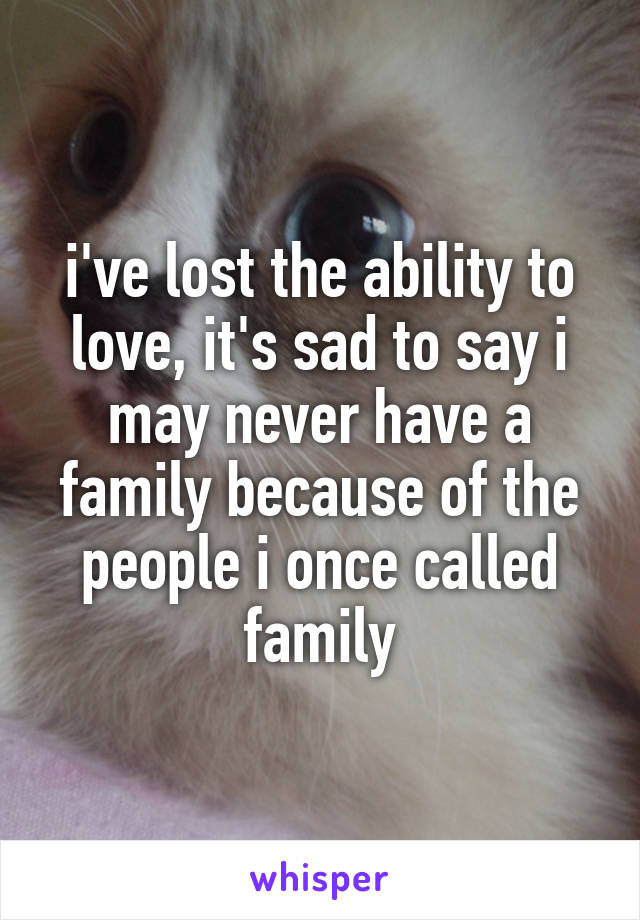 i've lost the ability to love, it's sad to say i may never have a family because of the people i once called family