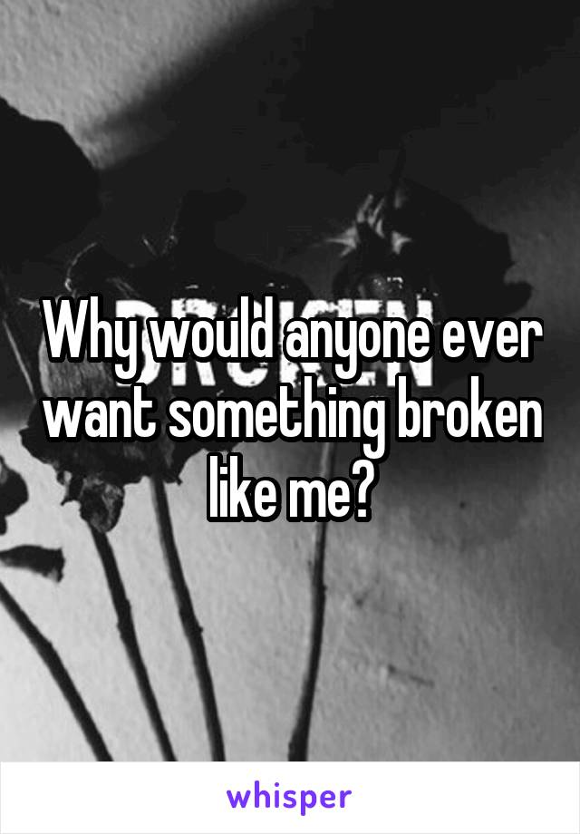 Why would anyone ever want something broken like me?