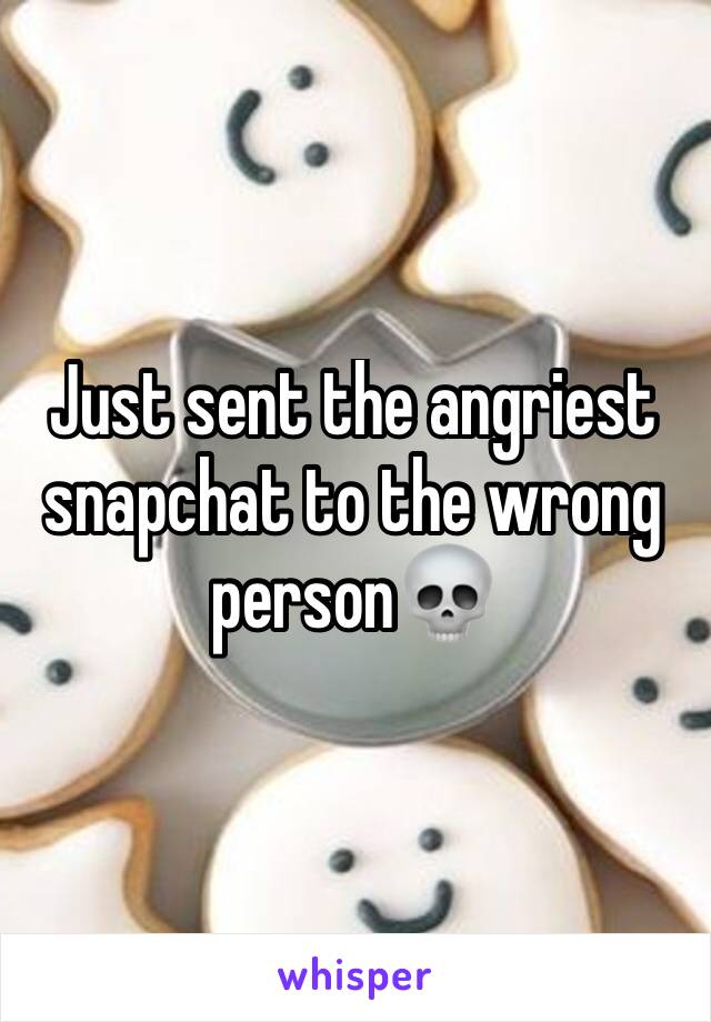 Just sent the angriest snapchat to the wrong person💀