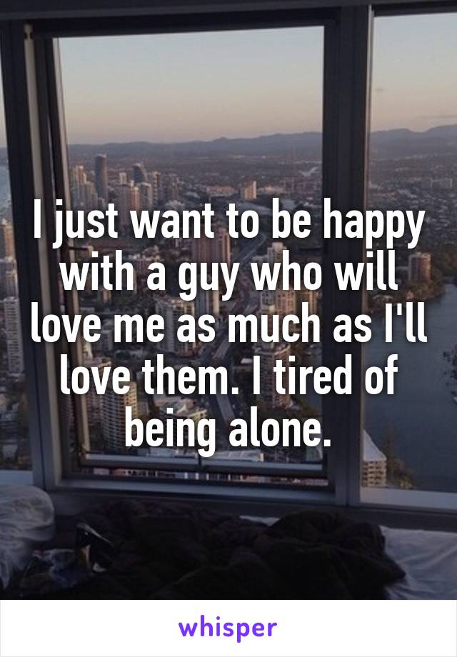 I just want to be happy with a guy who will love me as much as I'll love them. I tired of being alone.