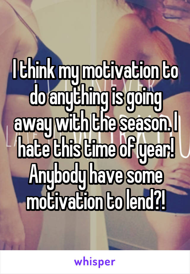 I think my motivation to do anything is going away with the season. I hate this time of year! Anybody have some motivation to lend?!