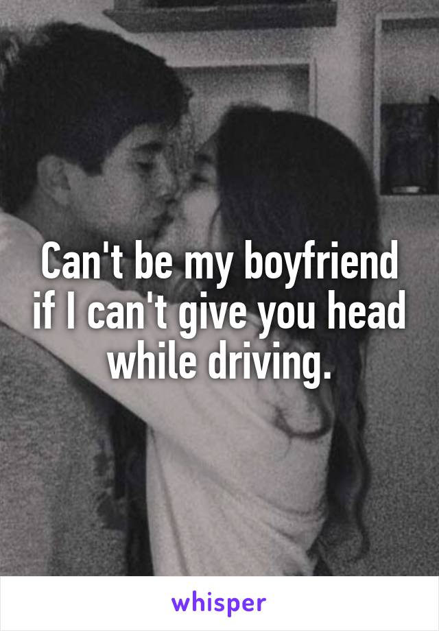 Can't be my boyfriend if I can't give you head while driving.