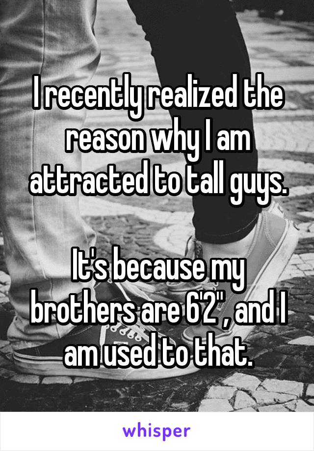 """I recently realized the reason why I am attracted to tall guys.  It's because my brothers are 6'2"""", and I am used to that."""
