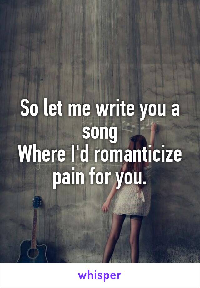So let me write you a song Where I'd romanticize pain for you.