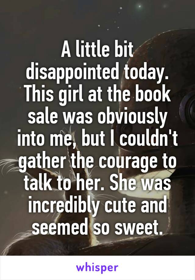 A little bit disappointed today. This girl at the book sale was obviously into me, but I couldn't gather the courage to talk to her. She was incredibly cute and seemed so sweet.