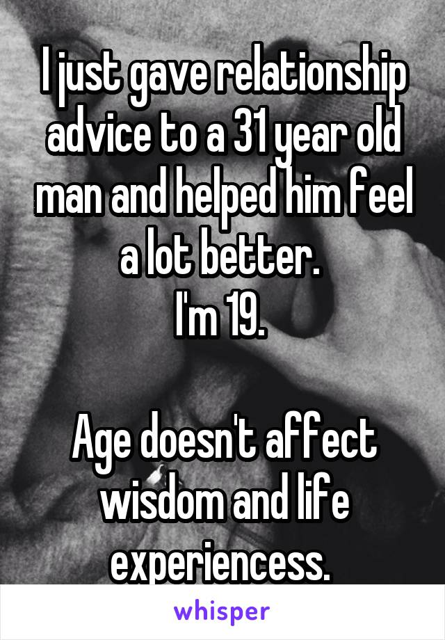 I just gave relationship advice to a 31 year old man and helped him feel a lot better.  I'm 19.   Age doesn't affect wisdom and life experiencess.