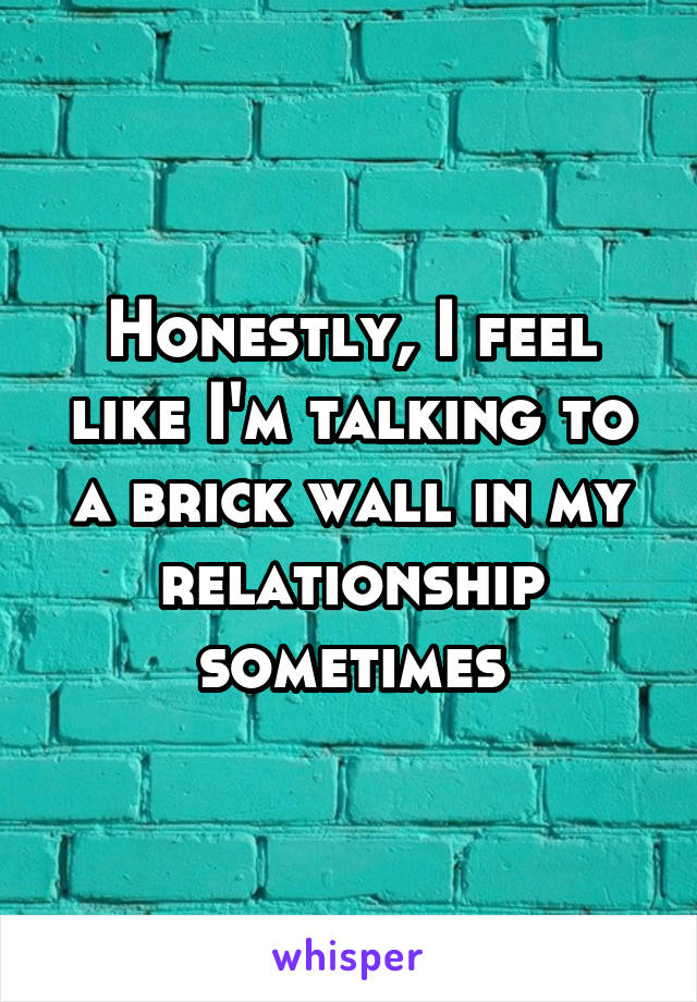 Honestly, I feel like I'm talking to a brick wall in my relationship sometimes