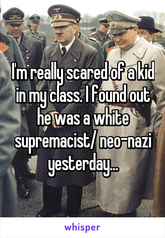 I'm really scared of a kid in my class. I found out he was a white supremacist/ neo-nazi yesterday...