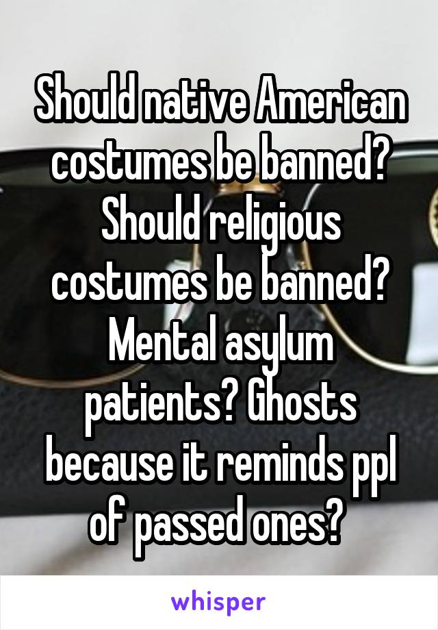 Should native American costumes be banned? Should religious costumes be banned? Mental asylum patients? Ghosts because it reminds ppl of passed ones?
