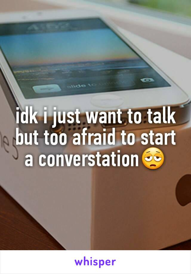 idk i just want to talk but too afraid to start a converstation😩