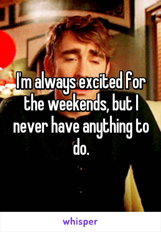 I'm always excited for the weekends, but I never have anything to do.