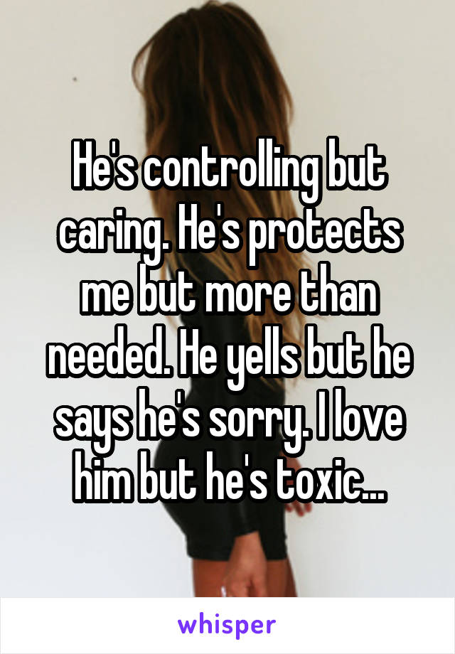He's controlling but caring. He's protects me but more than needed. He yells but he says he's sorry. I love him but he's toxic...