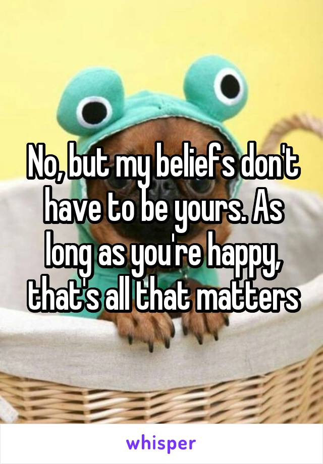 No, but my beliefs don't have to be yours. As long as you're happy, that's all that matters