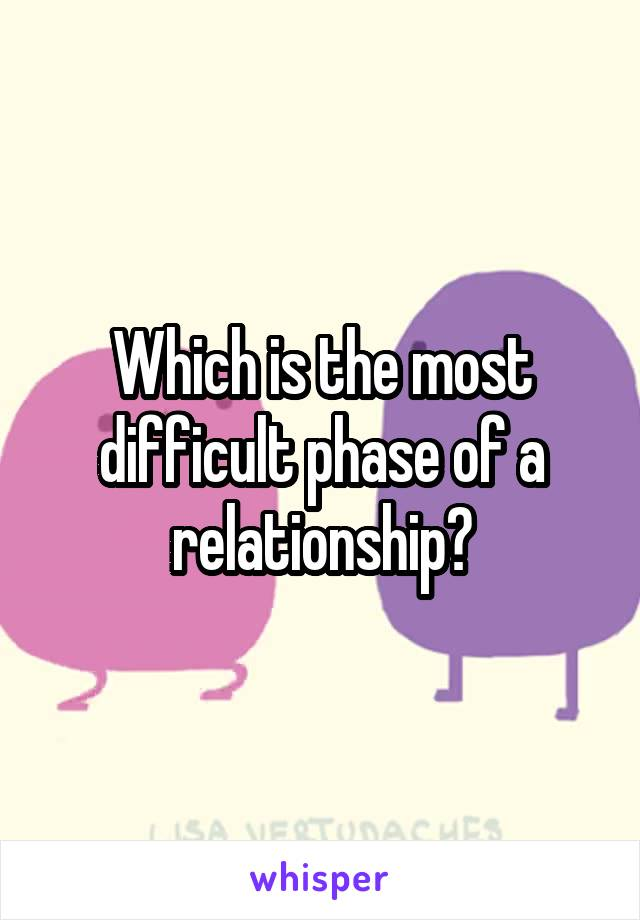 Which is the most difficult phase of a relationship?