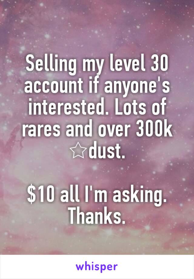 Selling my level 30 account if anyone's interested. Lots of rares and over 300k ☆dust.  $10 all I'm asking. Thanks.
