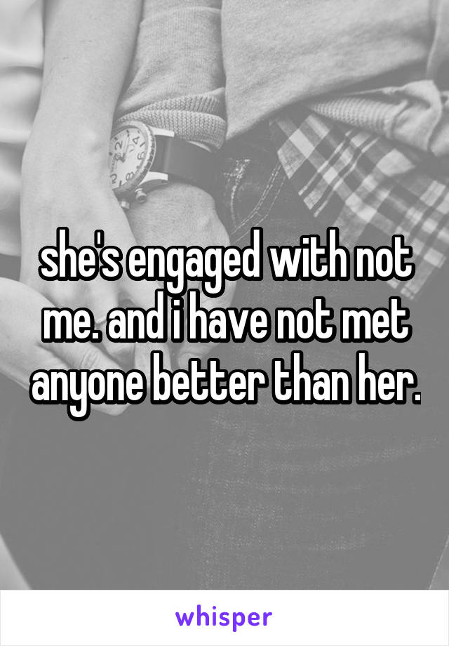 she's engaged with not me. and i have not met anyone better than her.