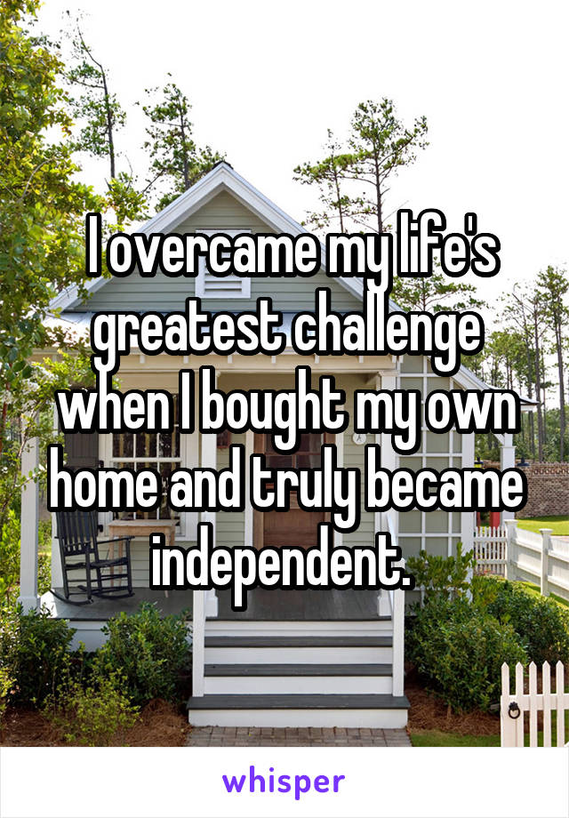 I overcame my life's greatest challenge when I bought my own home and truly became independent.