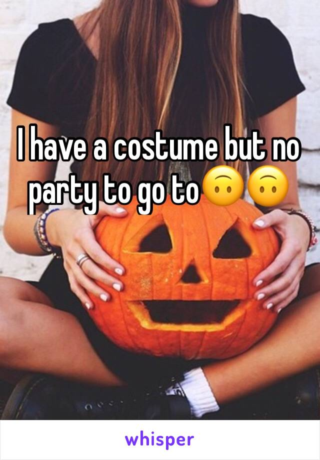 I have a costume but no party to go to🙃🙃