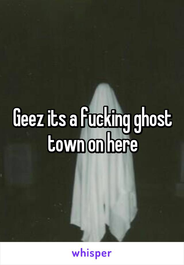 Geez its a fucking ghost town on here