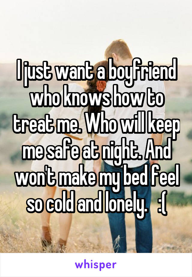 I just want a boyfriend who knows how to treat me. Who will keep me safe at night. And won't make my bed feel so cold and lonely.   :(