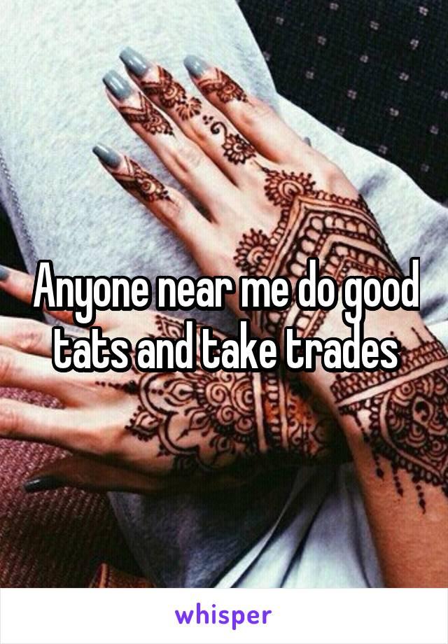 Anyone near me do good tats and take trades