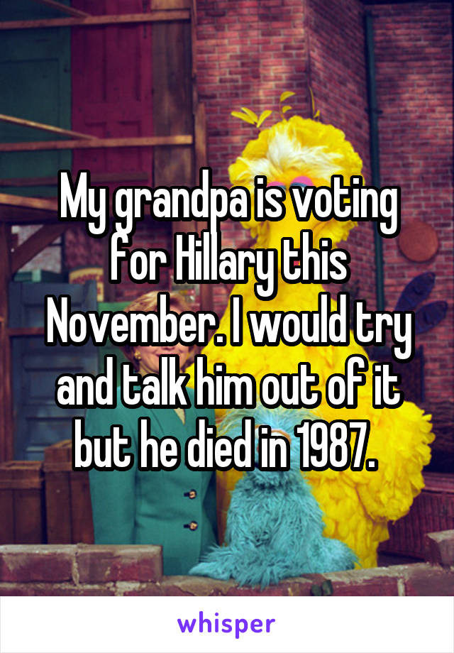 My grandpa is voting for Hillary this November. I would try and talk him out of it but he died in 1987.
