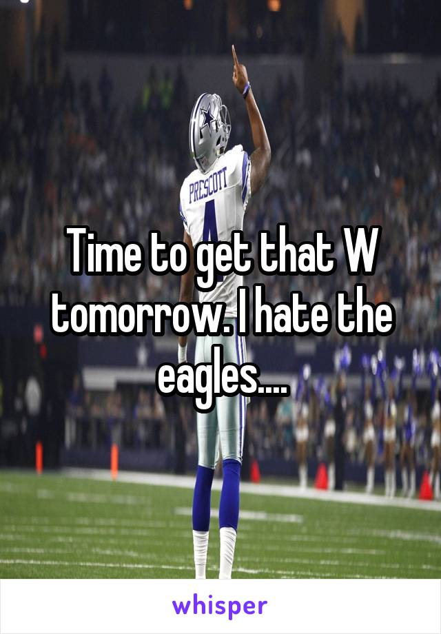 Time to get that W tomorrow. I hate the eagles....
