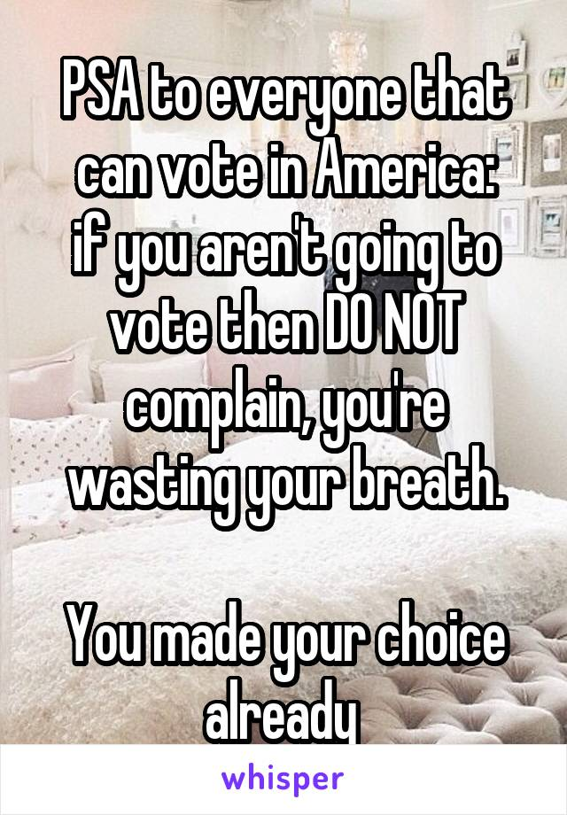 PSA to everyone that can vote in America: if you aren't going to vote then DO NOT complain, you're wasting your breath.  You made your choice already