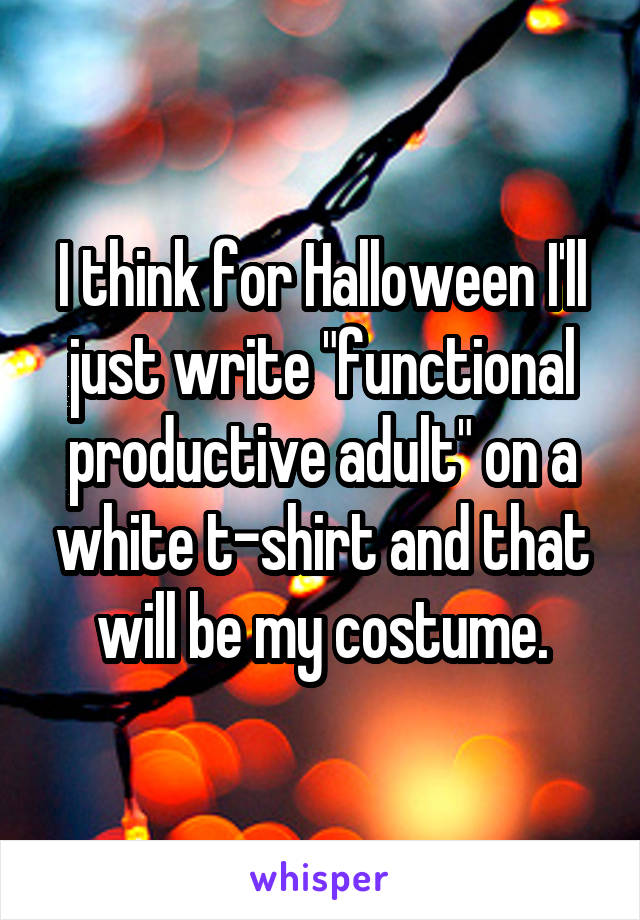 "I think for Halloween I'll just write ""functional productive adult"" on a white t-shirt and that will be my costume."