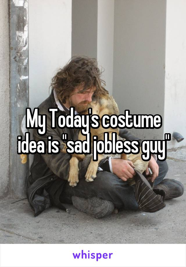 "My Today's costume idea is ""sad jobless guy"""
