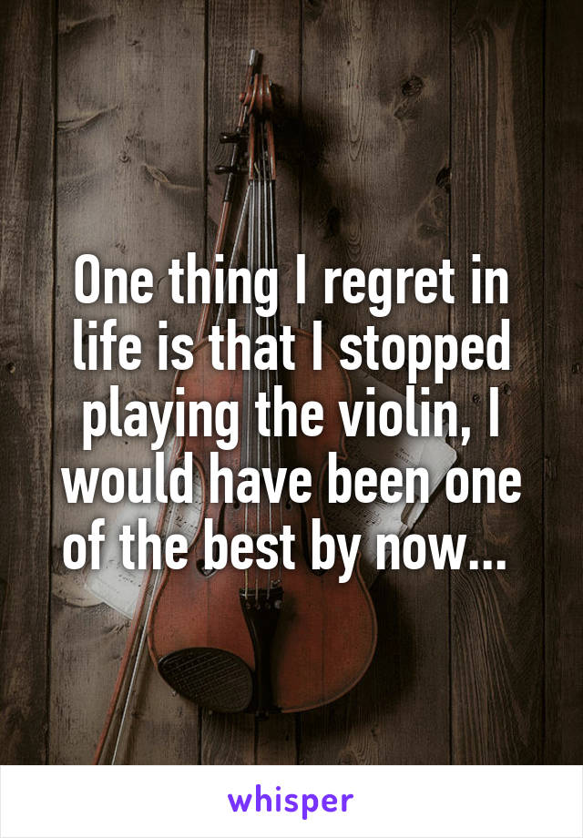 One thing I regret in life is that I stopped playing the violin, I would have been one of the best by now...