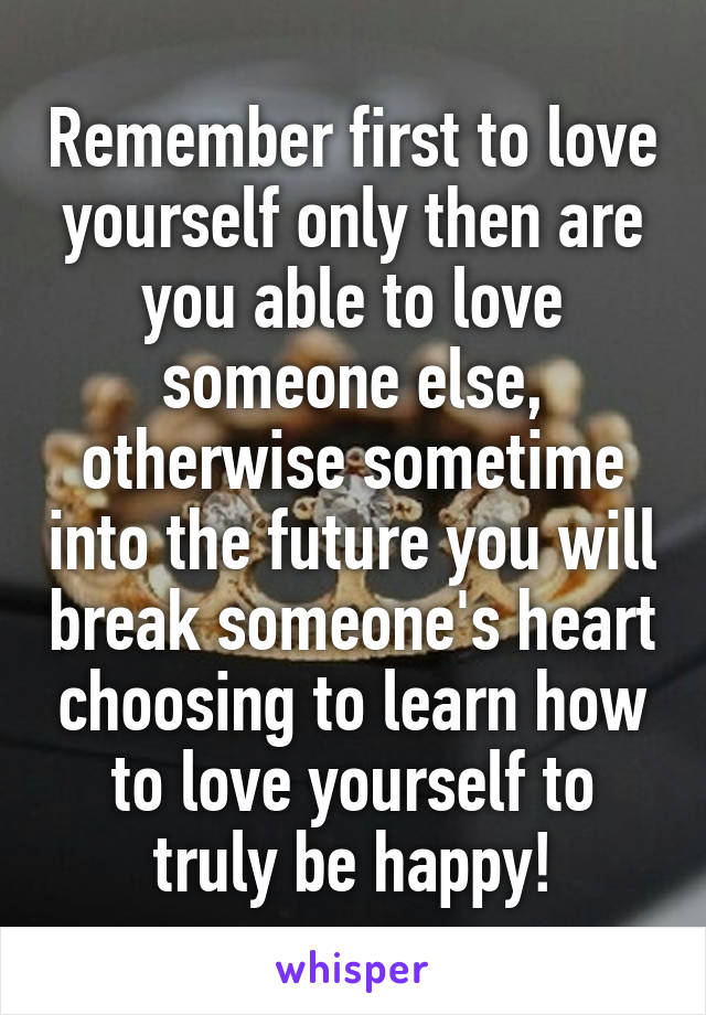 Remember first to love yourself only then are you able to love someone else, otherwise sometime into the future you will break someone's heart choosing to learn how to love yourself to truly be happy!