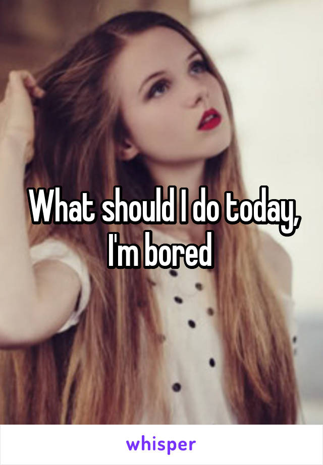 What should I do today, I'm bored