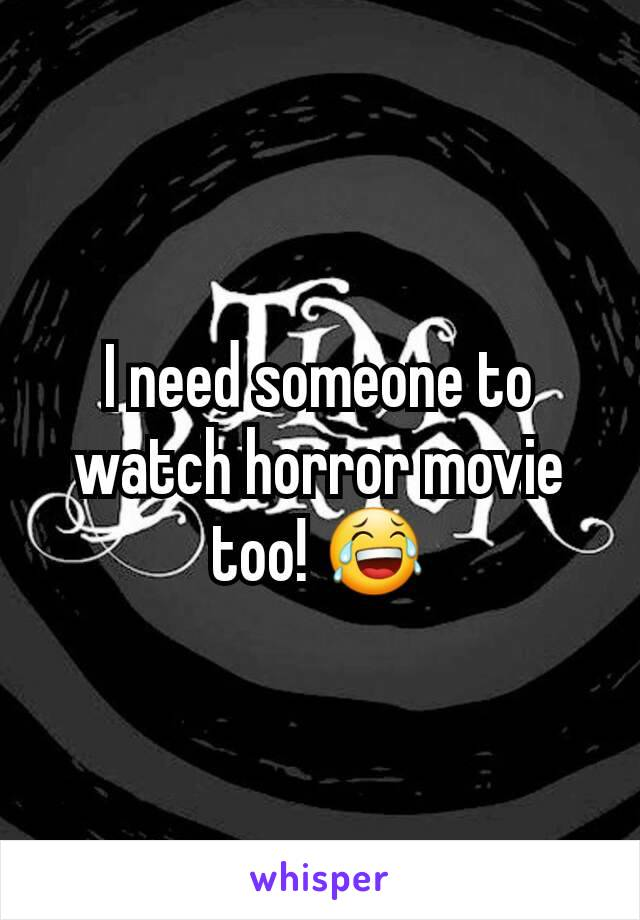 I need someone to watch horror movie too! 😂