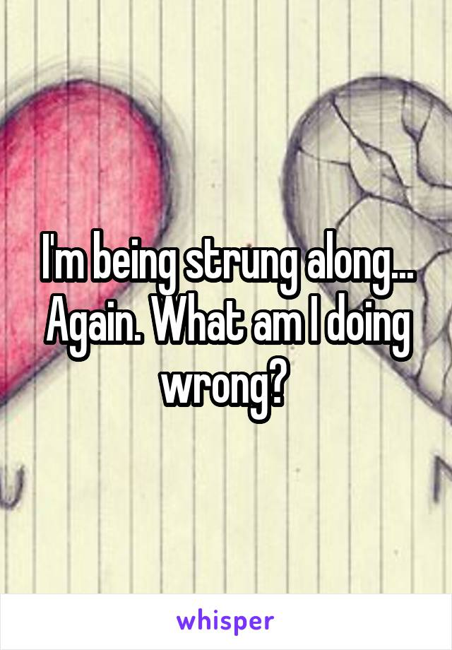 I'm being strung along... Again. What am I doing wrong?