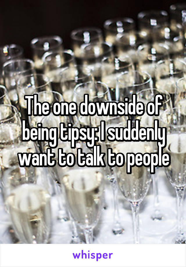 The one downside of being tipsy: I suddenly want to talk to people