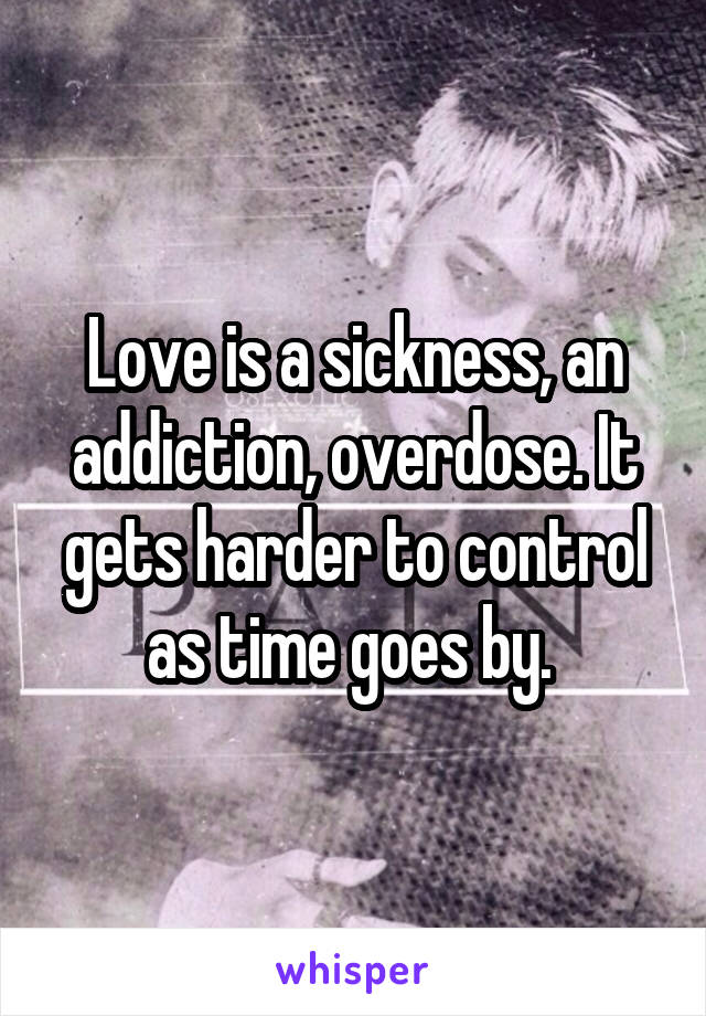 Love is a sickness, an addiction, overdose. It gets harder to control as time goes by.