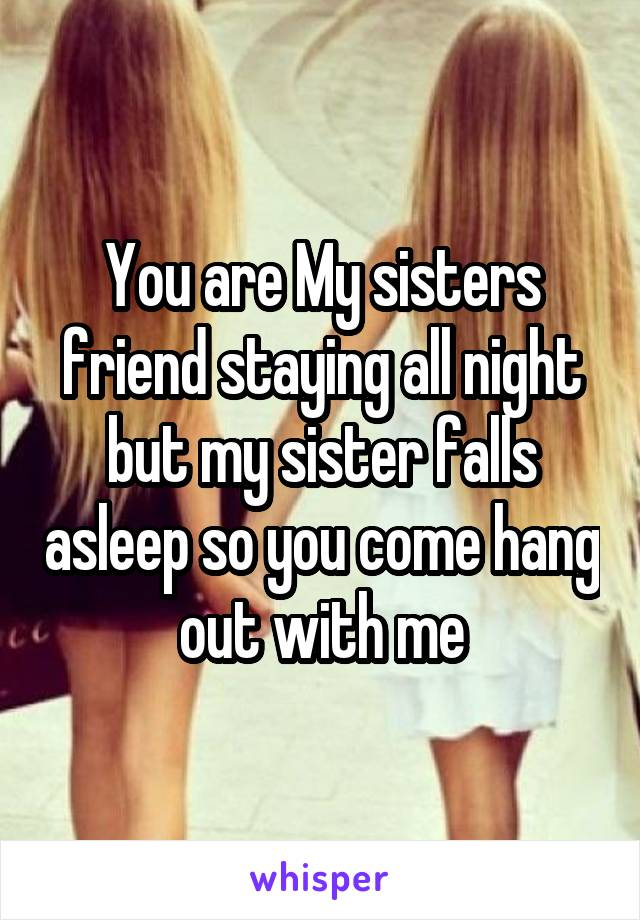 You are My sisters friend staying all night but my sister falls asleep so you come hang out with me