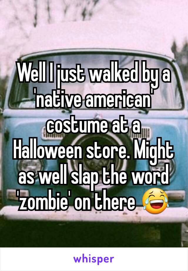 Well I just walked by a 'native american' costume at a Halloween store. Might as well slap the word 'zombie' on there 😂