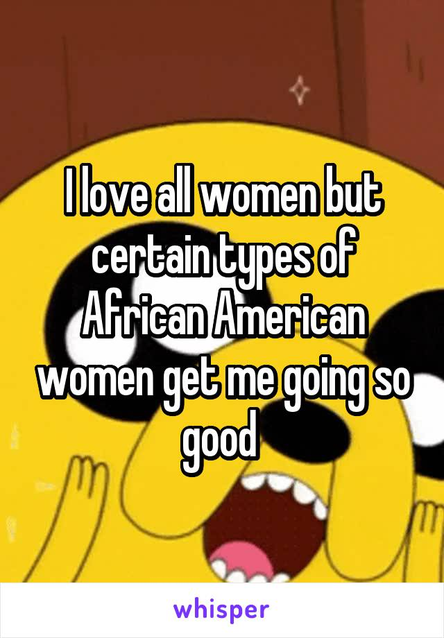I love all women but certain types of African American women get me going so good