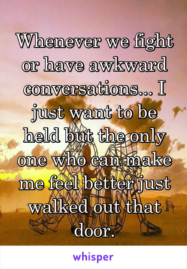 Whenever we fight or have awkward conversations... I just want to be held but the only one who can make me feel better just walked out that door.