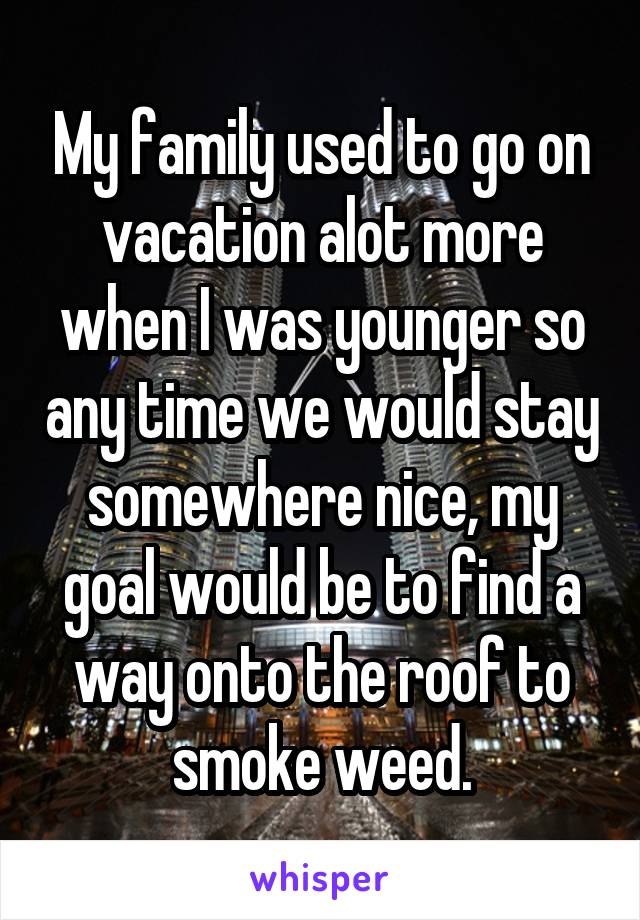 My family used to go on vacation alot more when I was younger so any time we would stay somewhere nice, my goal would be to find a way onto the roof to smoke weed.