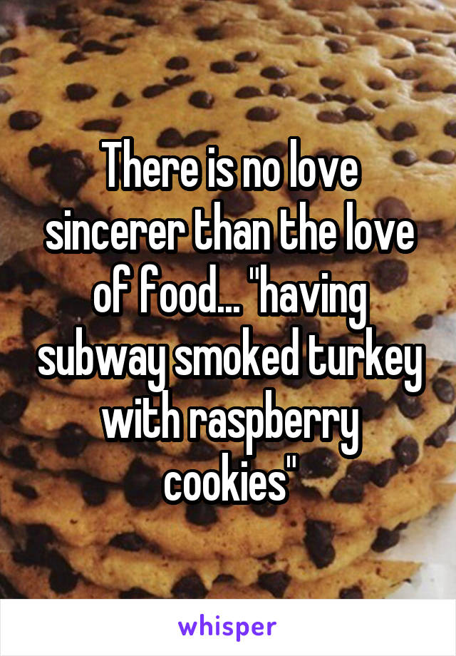"There is no love sincerer than the love of food... ""having subway smoked turkey with raspberry cookies"""