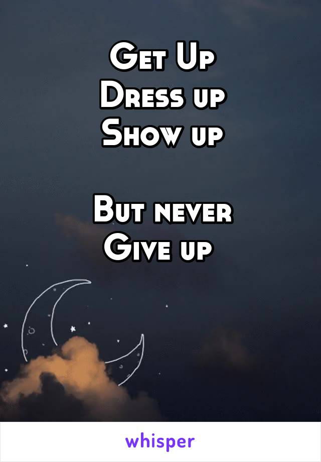 Get Up Dress up Show up  But never Give up