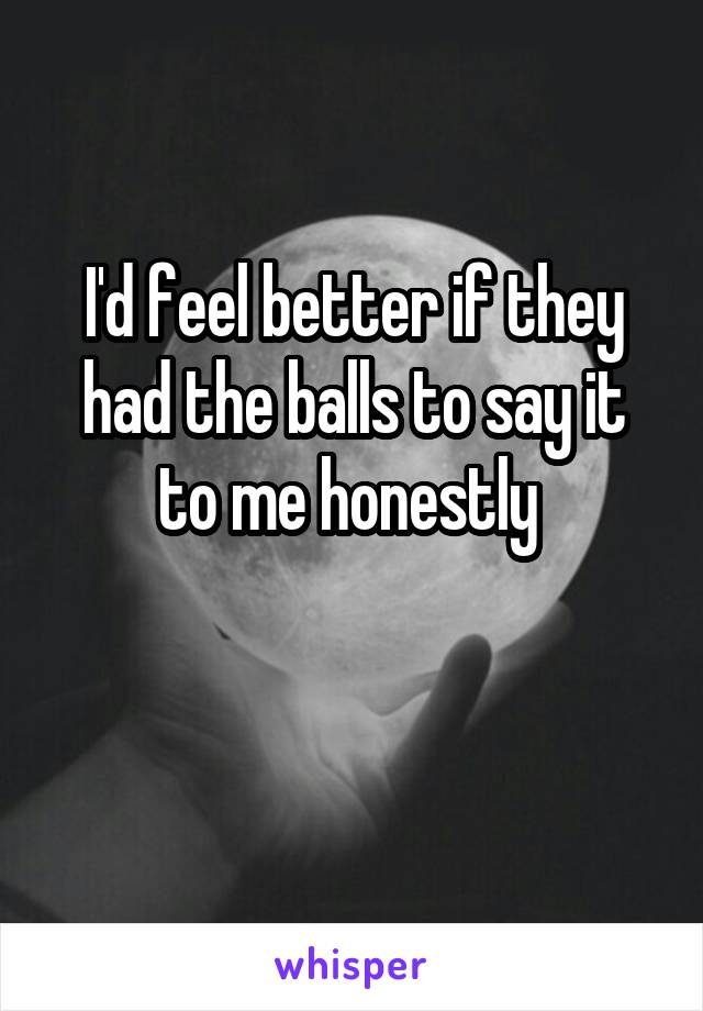 I'd feel better if they had the balls to say it to me honestly