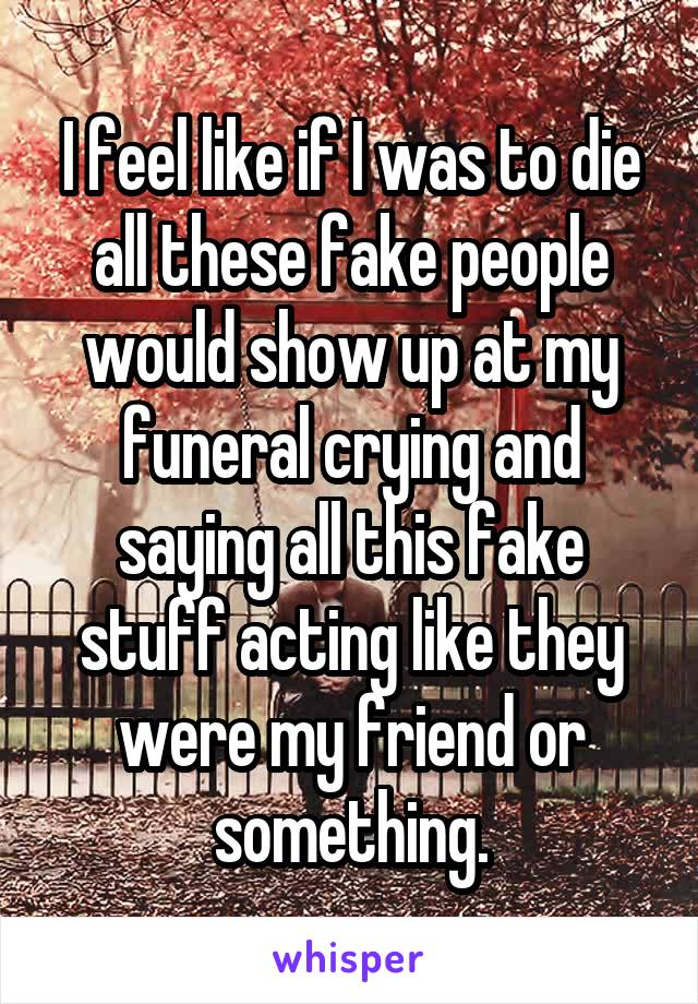 I feel like if I was to die all these fake people would show up at my funeral crying and saying all this fake stuff acting like they were my friend or something.