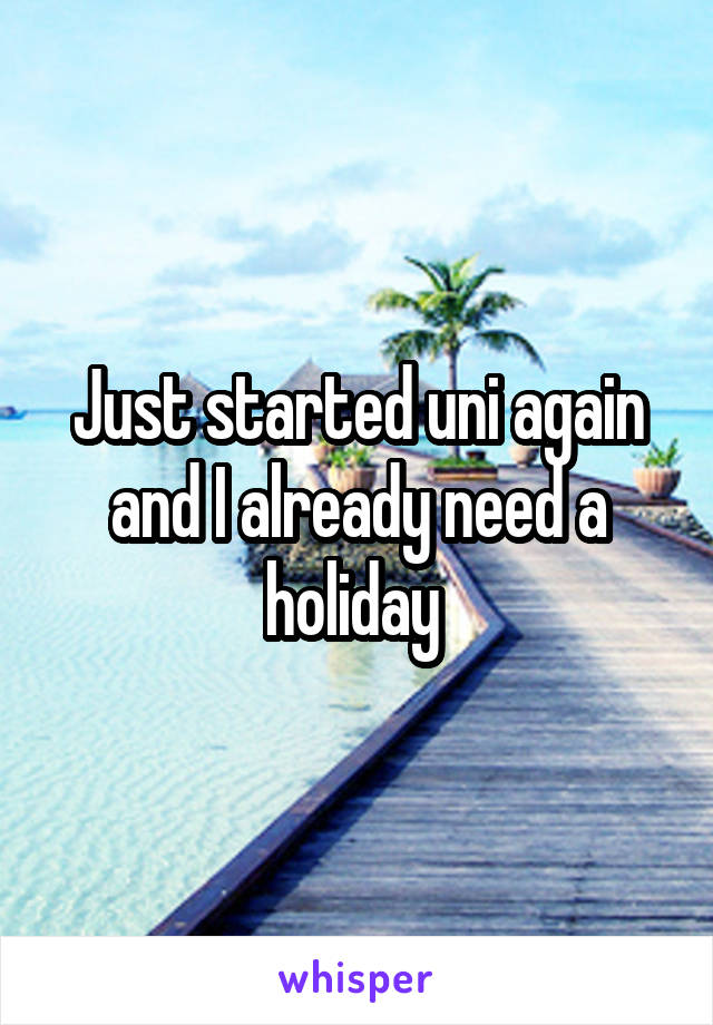 Just started uni again and I already need a holiday