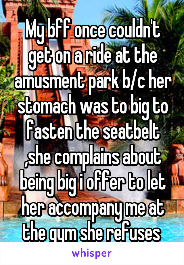 My bff once couldn't get on a ride at the amusment park b/c her stomach was to big to fasten the seatbelt ,she complains about being big i offer to let her accompany me at the gym she refuses